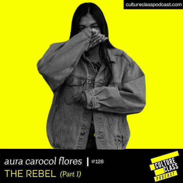 Ep 126- THE REBEL Part. 1 (w/ Aura Carolina Chavez Flores)