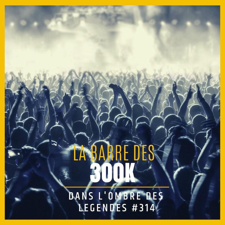 Dans l'ombre des légendes-314 La barre des 300K...