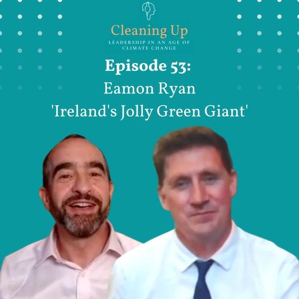 Ep53: Eamon Ryan 'Ireland's Jolly Green Giant'