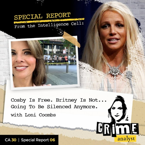 30: Special Report from the Intelligence Cell | Cosby Is Free. Britney Is Not….Going To Be Silenced Anymore with Loni Coombs