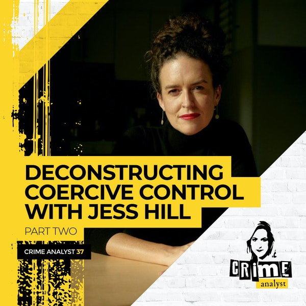 37: The Crime Analyst | Ep 37 | Deconstructing Coercive Control with Jess Hill, Part 2
