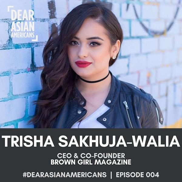 004 // Trisha Sakhuja-Walia // CEO & Co-Founder - Brown Girl Magazine