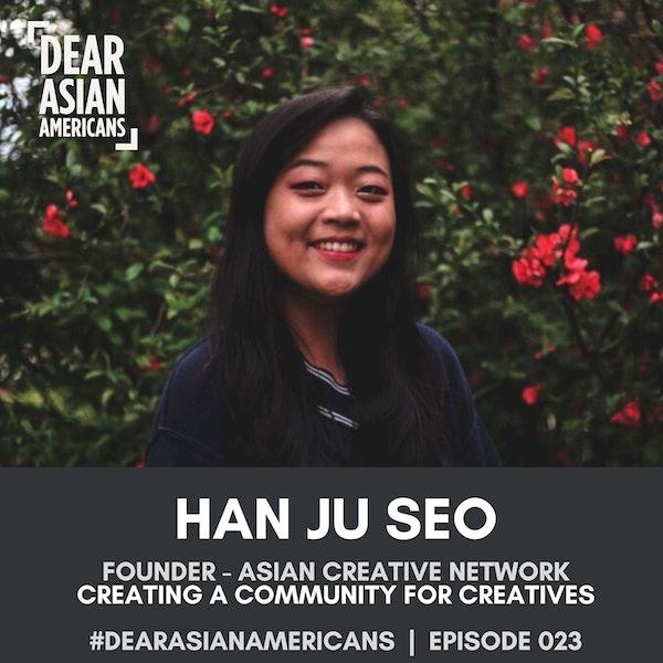 023 // Han Ju Seo // Founder - Asian Creative Network // Creating a Community for Creatives