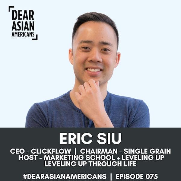 075 // Eric Siu // CEO - ClickFlow + Chairman - Single Grain // Leveling Up Through Life