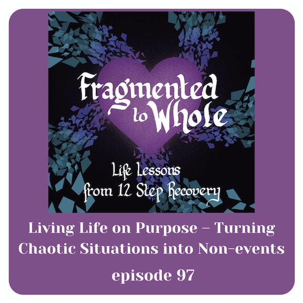 Living Life on Purpose - Turning Chaotic Situations into Non-Events   Episode 97