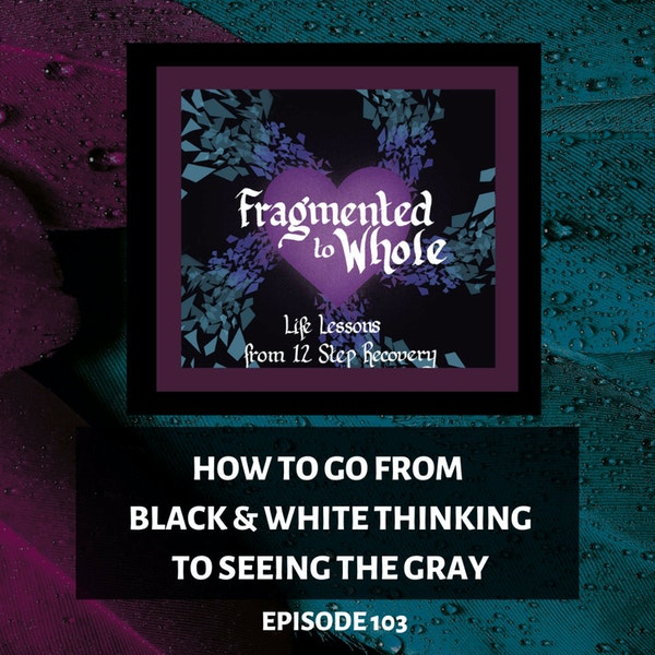 How to Go from Black-and-White Thinking to Seeing the Gray   Episode 103