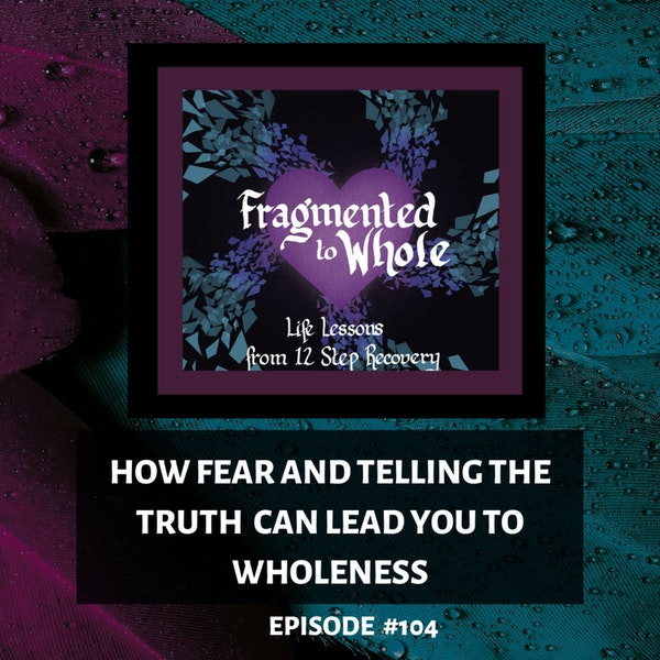 How Fear and Telling the Truth Can Lead You to Wholeness   Episode 104