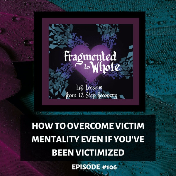 How to Overcome Victim Mentality Even If You've Been Victimized   Episode 106