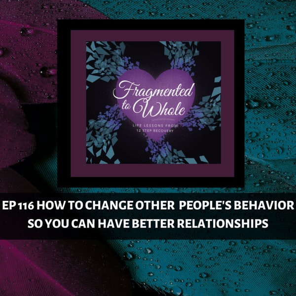 How to Change Other People's Behavior So You Can Have Better Relationships   Episode 116