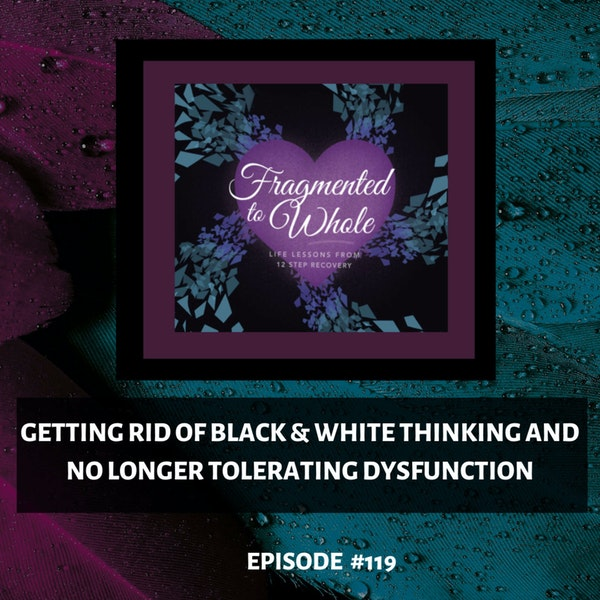 Getting Rid of Black & White Thinking and No Longer Tolerating Dysfunction   Episode 119