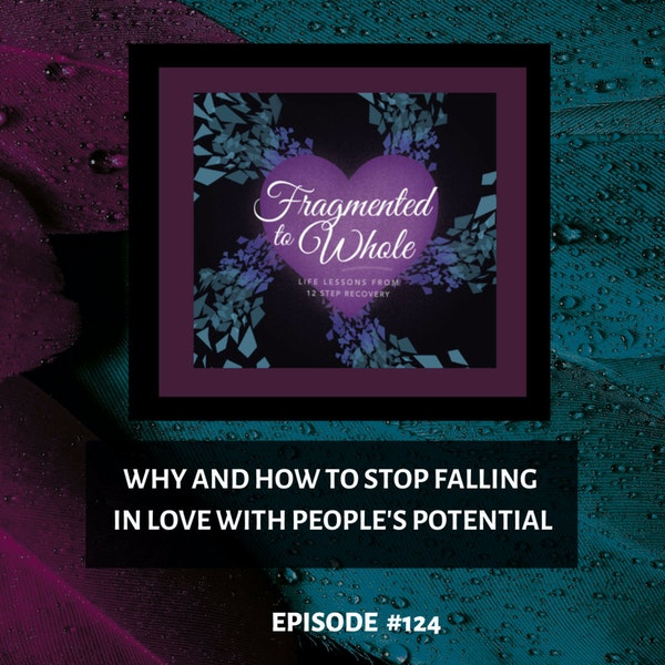 Why and How To Stop Falling In Love With People's Potential   Episode 124 Image