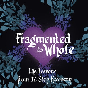 Fragmented to Whole: Life Lessons from 12 Step Recovery