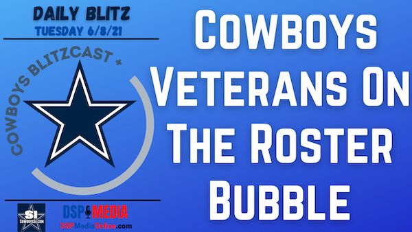 Daily Blitz - 6/8/21 – Cowboys Veterans Who Might Be On The Roster Bubble