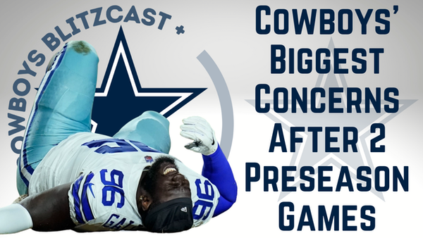 Dallas Cowboys Daily Blitz – 8/17/21 – What Are The Cowboys' Biggest Concerns After 2 Preseason Games