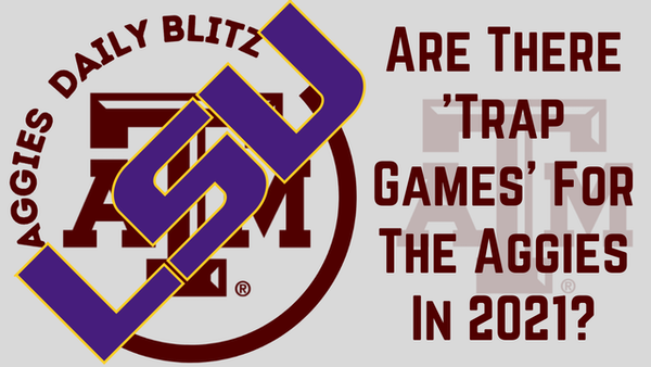 Texas A&M Aggies Daily Blitz – 8/24/21 – Are There 'Trap Games' On The Aggies Schedule?