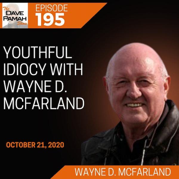 Youthful Idiocy with Wayne D. McFarland