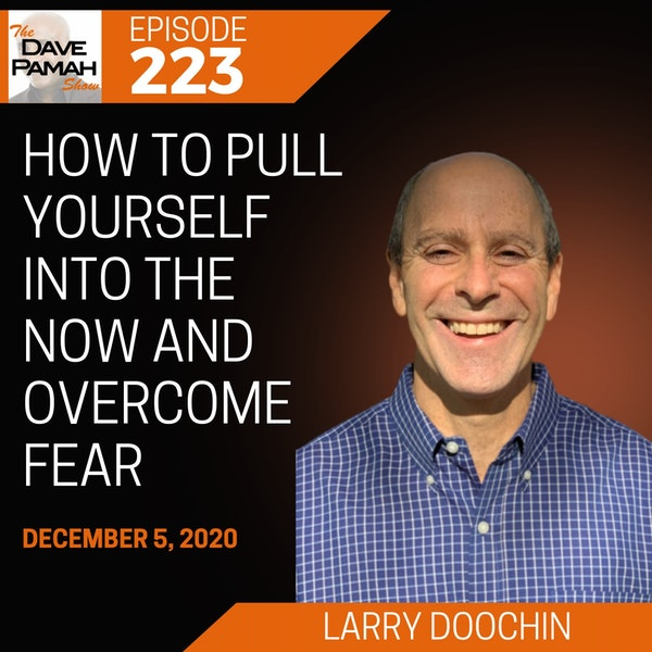 How to Pull Yourself into the Now and Overcome Fear with Larry Doochin