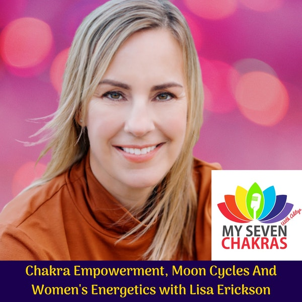 Chakra Empowerment, Moon Cycles And Women's Energetics With Lisa Erickson