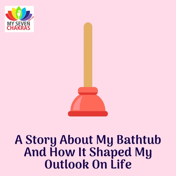 A Story About My Bathtub And How It Shaped My Outlook On Life