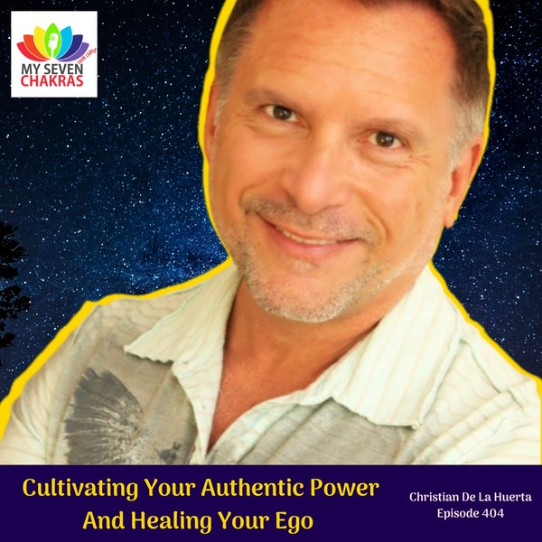 Cultivating Your Authentic Power, Healing Your Ego And Embarking On Your Hero's Journey With Christian De La Huerta