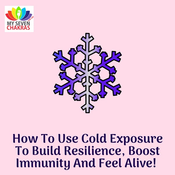 How To Use Cold Exposure To Build Resilience, Boost Immunity And Feel Alive!
