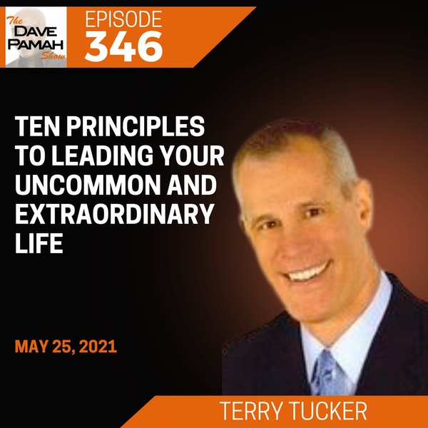 Ten Principles to Leading Your Uncommon and Extraordinary Life with Terry Tucker