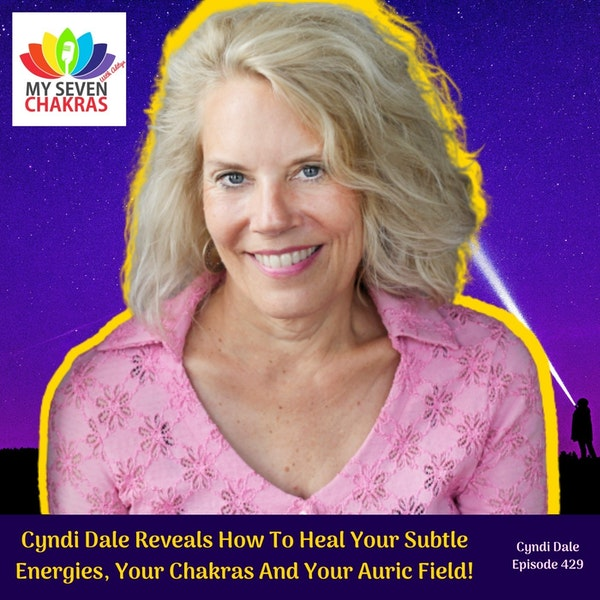 Cyndi Dale Reveals How To Heal Your Subtle Energies, Your Chakras And Your Auric Field!