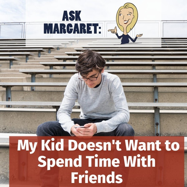 Ask Margaret - My Kid Doesn't Want to Spend Time With Friends Image