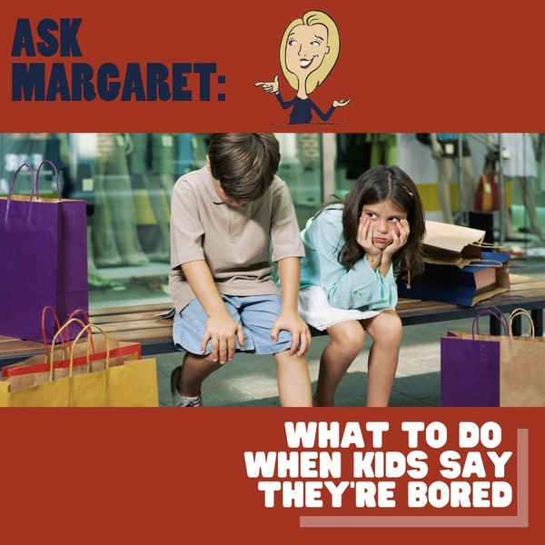 Ask Margaret - What To Do When Kids Say They're Bored