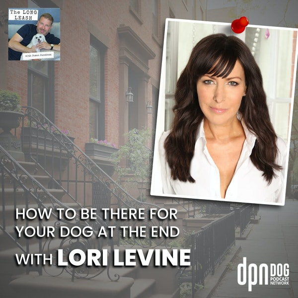 How to Be There for Your Dog at the End with Lori Levine | The Long Leash #16