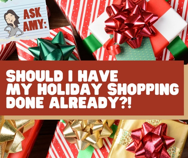 Ask Amy- Should I Have My Holiday Shopping *Done* Already? Image
