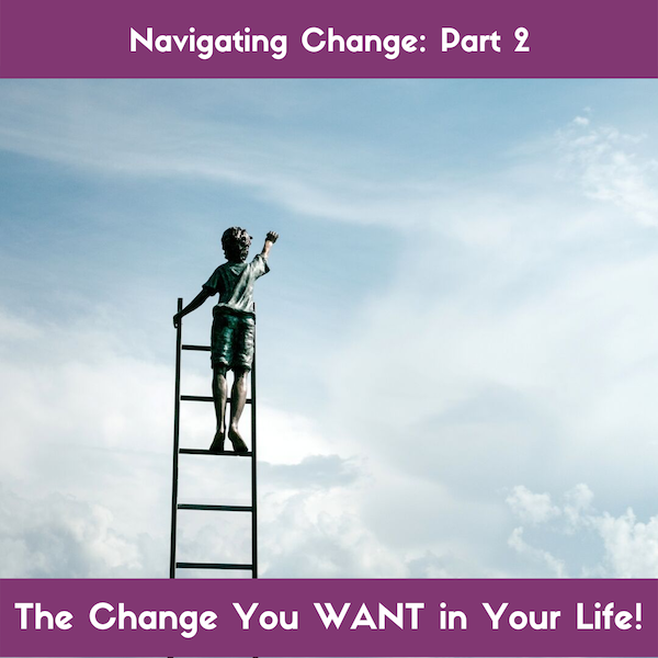 Part 2_Navigating Change: The Kind You WANT!