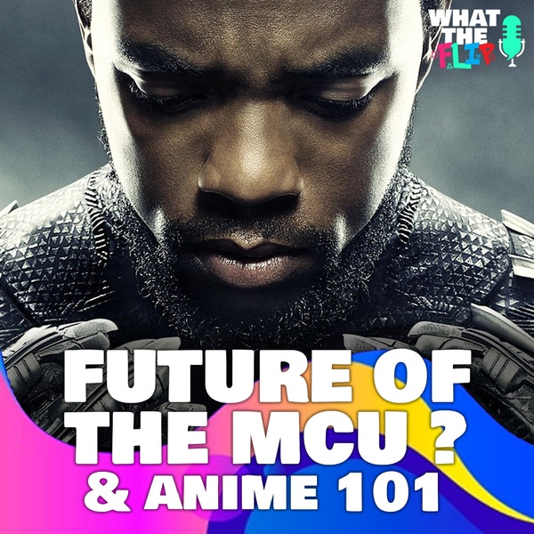 [Off the Cuff] - The future of the MCU/Black Panther & Anime 101