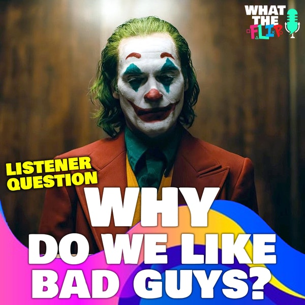[Listener Question] - Why do we like the bad guy?