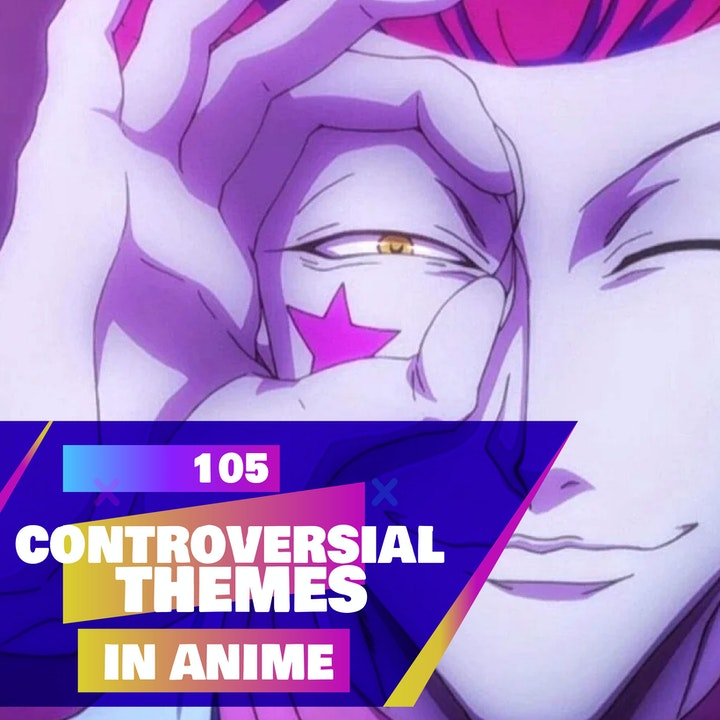 105 - Controversial themes in Anime (Is this really ok!?)
