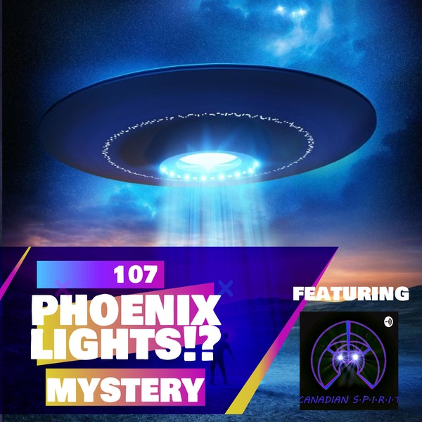 107 - The Phoenix Lights Mystery!? [Featuring Canadian SPIRIT Podcast]