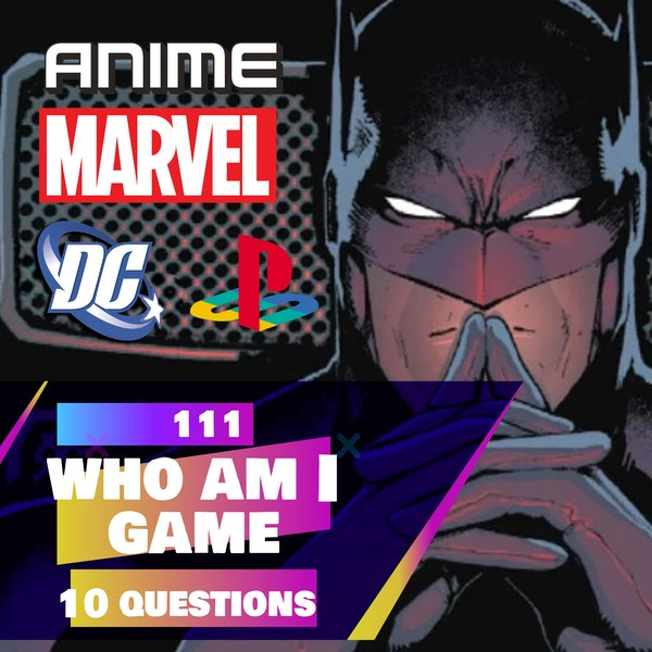 111 - Which Character Am I Game (Anime/Comics/Games Edition)
