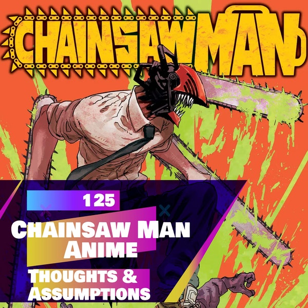 125 - Chainsaw Man (ANIME) Initial thoughts/assumptions