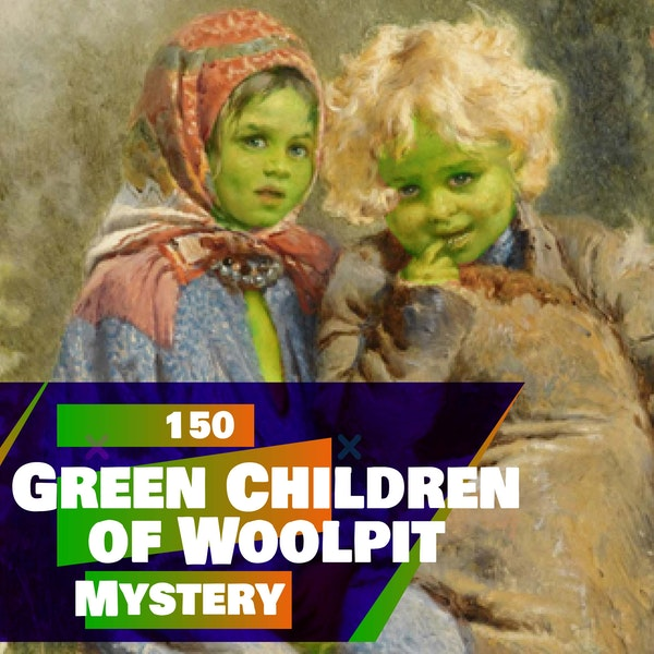 150 - The Green Children of Woolpit (MYSTERY)
