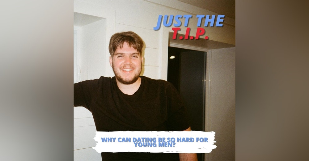 Just the TIP | Why Dating Can Be Hard For Young Men