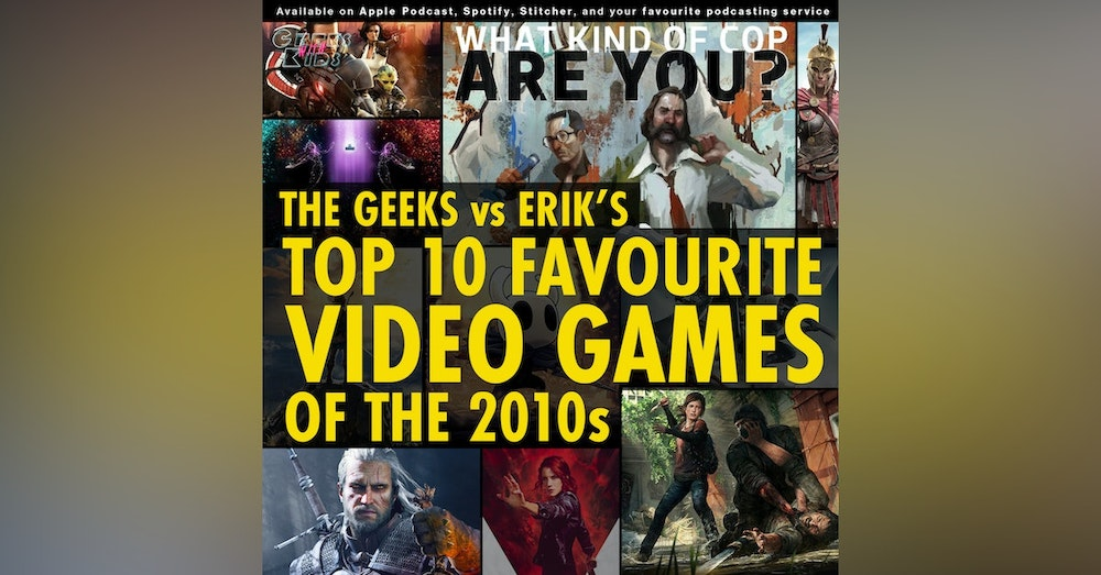 132 - The Geeks vs Erik's Top 10 Favourite Video Games of the 2010s