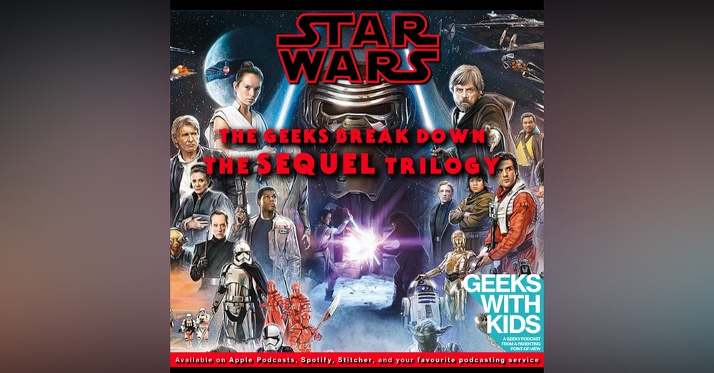 138 - The Geeks Break Down The Star Wars Sequel Trilogy
