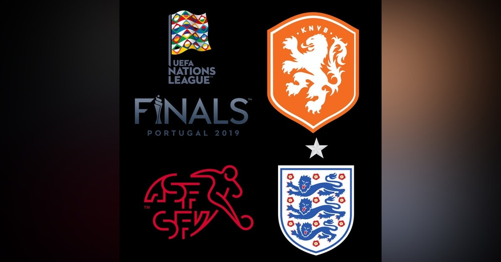 #19: SWI/NED/ENG Preview - Nations League Final 4
