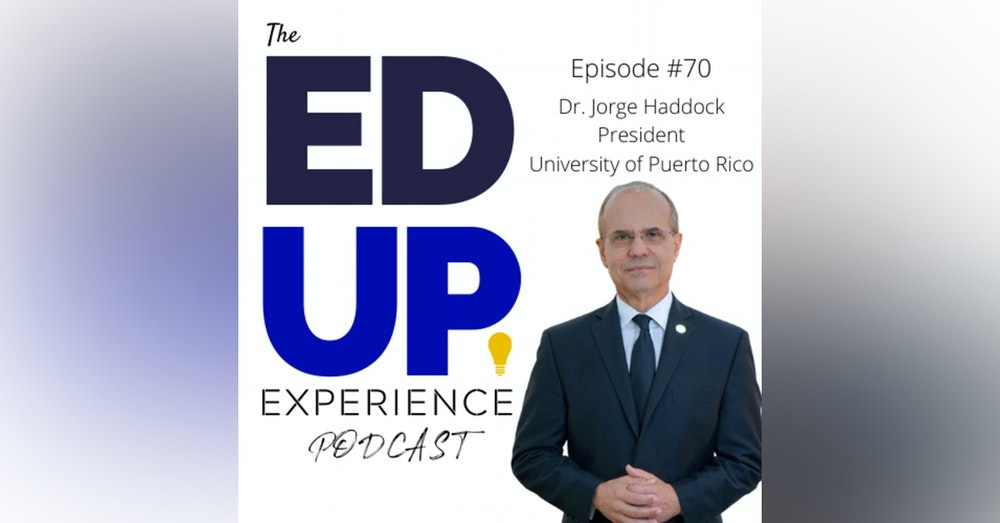 70: The Right Now & The Future of Higher Ed - with Dr. Jorge Haddock, President, University of Puerto Rico