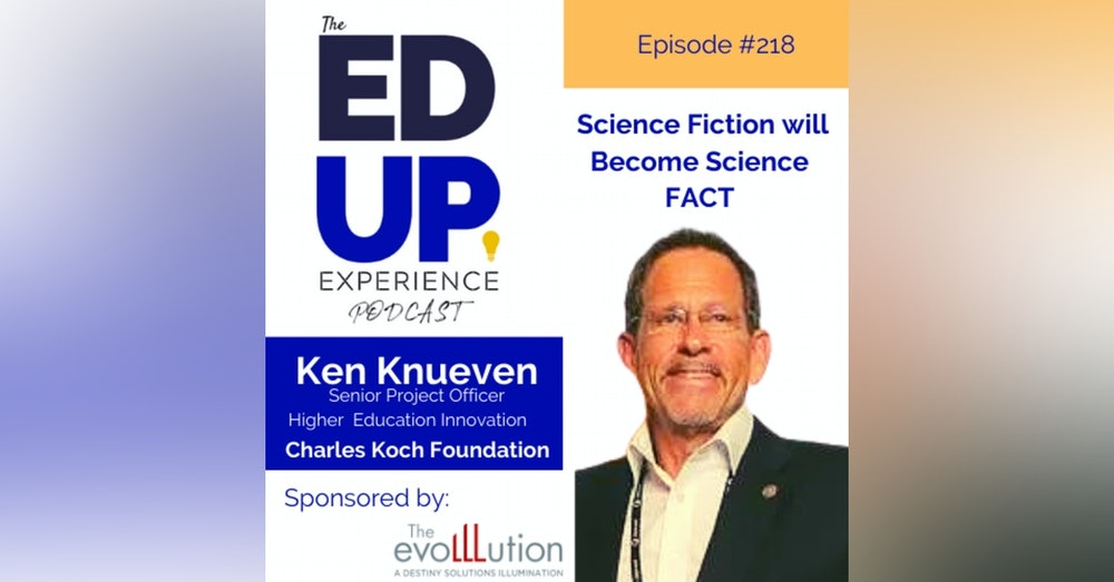 218: Science Fiction will Become Science FACT - with Ken Knueven, Senior Project Officer, Higher Education Innovation, Charles Koch Foundation