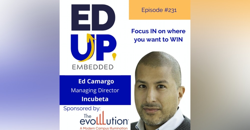231: Focus IN on where you want to WIN - with Ed Camargo, Managing Director, Incubeta