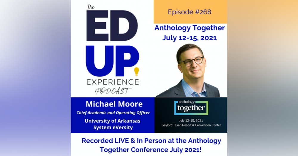 268: Live & In Person from the Anthology Together Conference July 2021 - with Dr. Michael Moore, Chief Academic and Operating Officer, University of Arkansas System eVersity