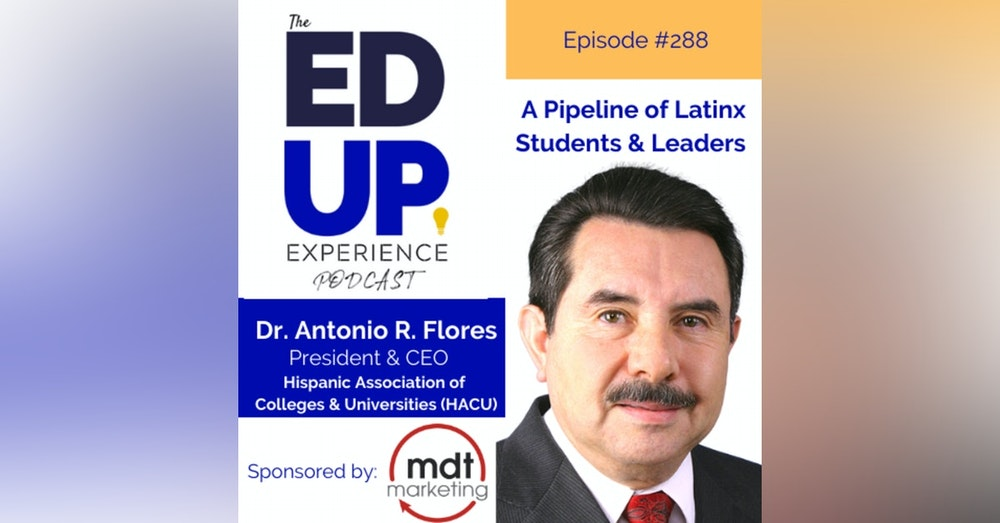 288: A Pipeline of Latinx Students & Leaders - with Dr. Antonio R. Flores, President & CEO, Hispanic Association of Colleges and Universities (HACU)