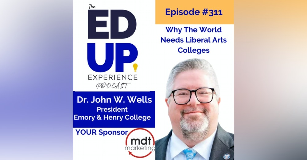 311: Why The World Needs Liberal Arts Colleges - with Dr. John W. Wells, President, Emory & Henry College