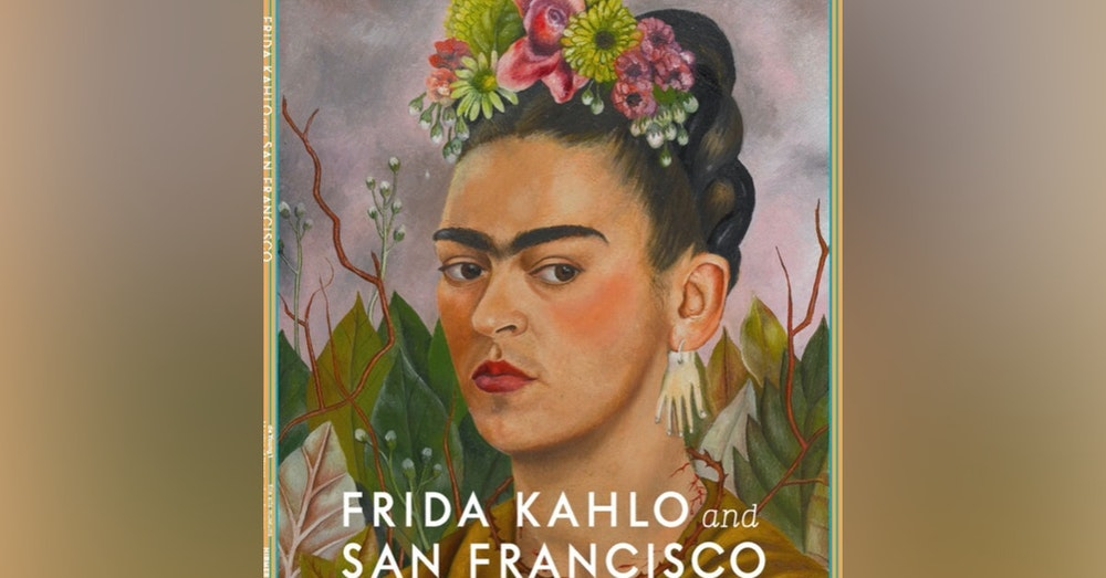 Frida Kahlo: Appearances can be deceiving. A conversation with Hillary Olcott, Coordinating Curator, Frida Kahlo Exhibit, DeYoung Museum.